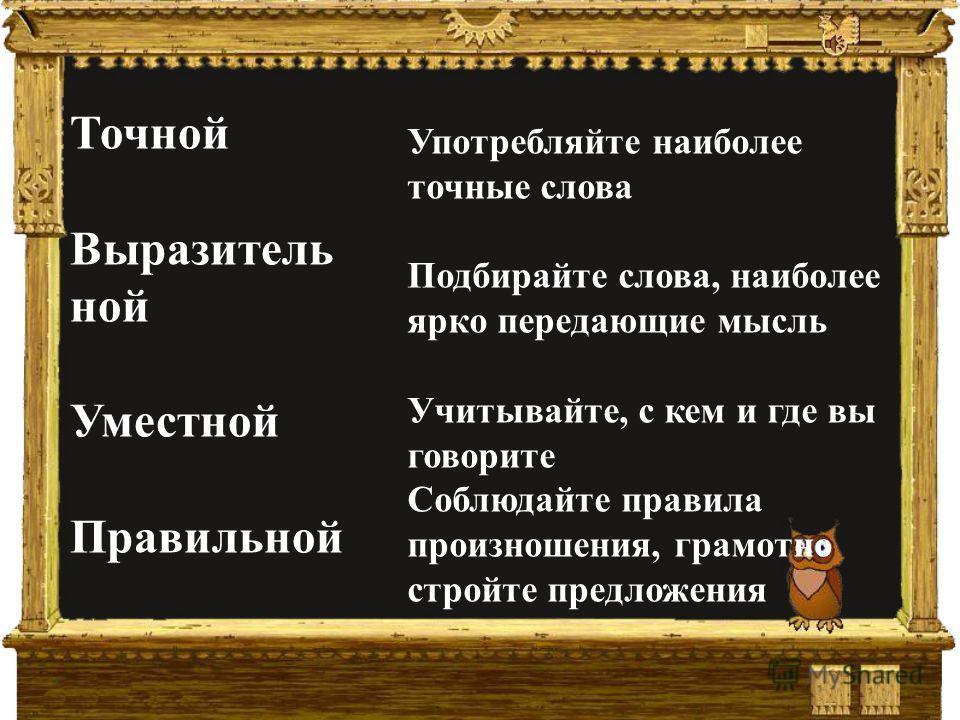 Точной Выразитель ной Уместной Правильной Употребляйте наиболее точные слова Подбирайте слова, наиболее ярко передающие мысль Учитывайте, с кем и где вы говорите Соблюдайте правила произношения, грамотно стройте предложения