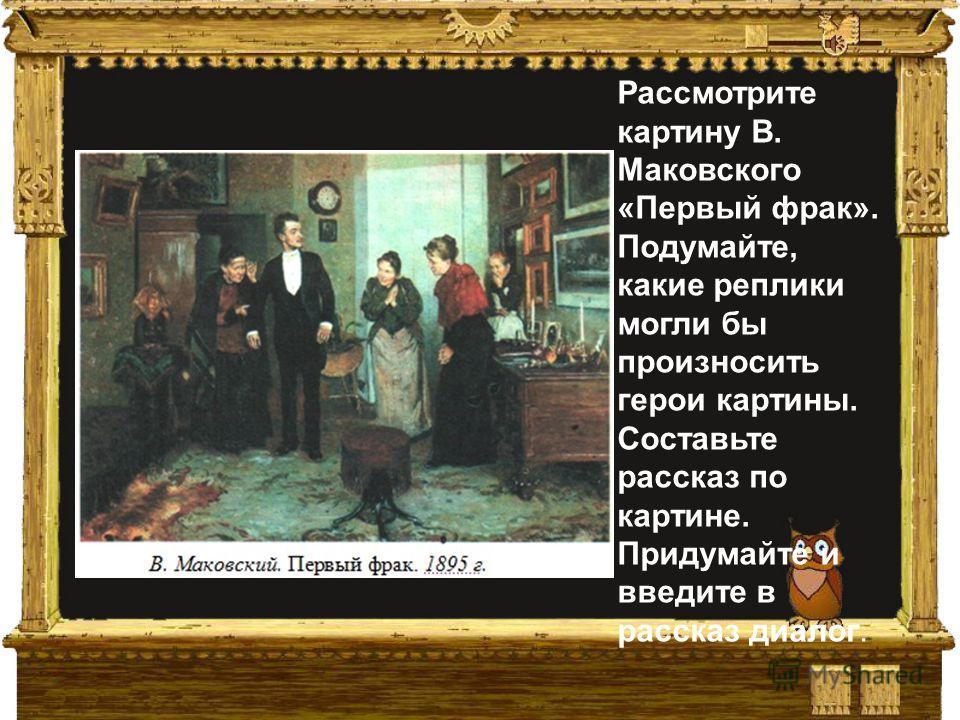 Рассмотрите картину В. Маковского «Первый фрак». Подумайте, какие реплики могли бы произносить герои картины. Составьте рассказ по картине. Придумайте и введите в рассказ двалог.