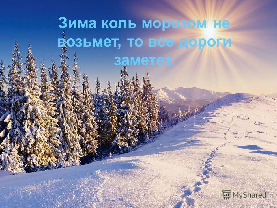 Зима коль морозом не возьмет, то все дороге заметет.