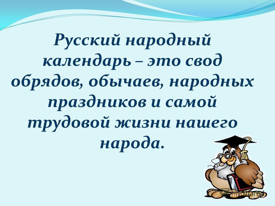 Русский народный календарьрь – это свод обрядов, обычаев, народных праздников и самой трудовой жизни нашего народа.