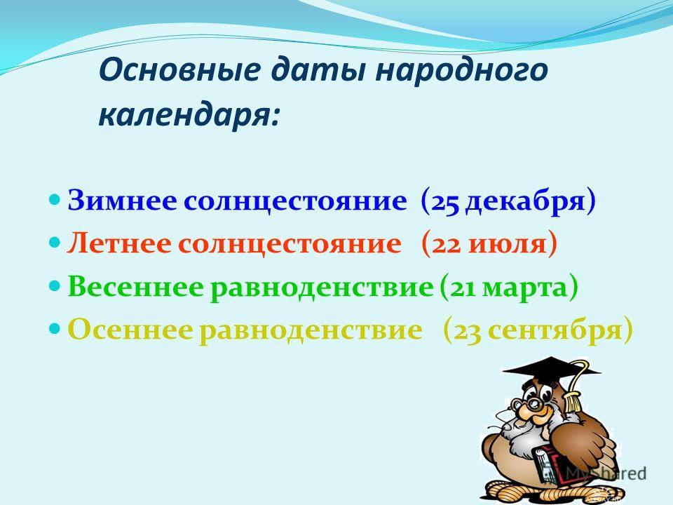Основные даты народного календарьря: Зимнее солнцестояние (25 декабря) Летнее солнцестояние (22 июля) Весеннее равноденствие (21 марта) Осеннее равноденствие (23 сентября)
