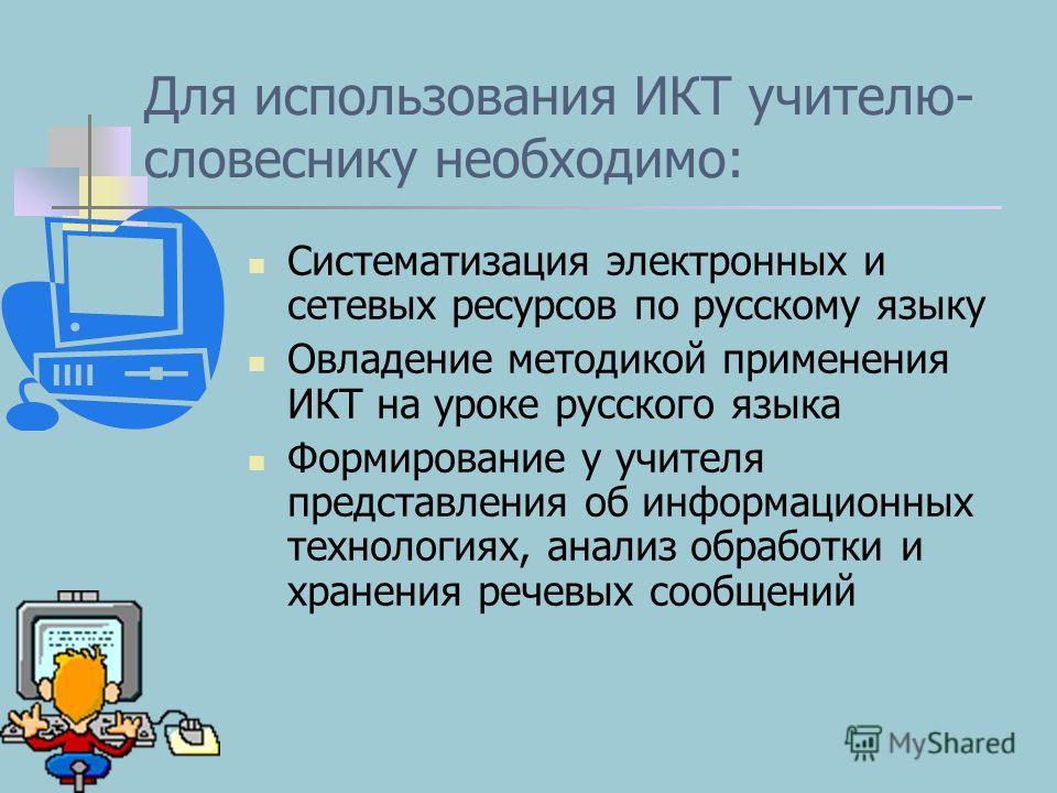 Для использования ИКТ учителю- словеснику необходимо: Систематизация электронных и сетевых ресурсов по русскому языку Овладение методикой применения ИКТ на уроке русского языка Формирование у учителя представления об информационных технологиях, анали