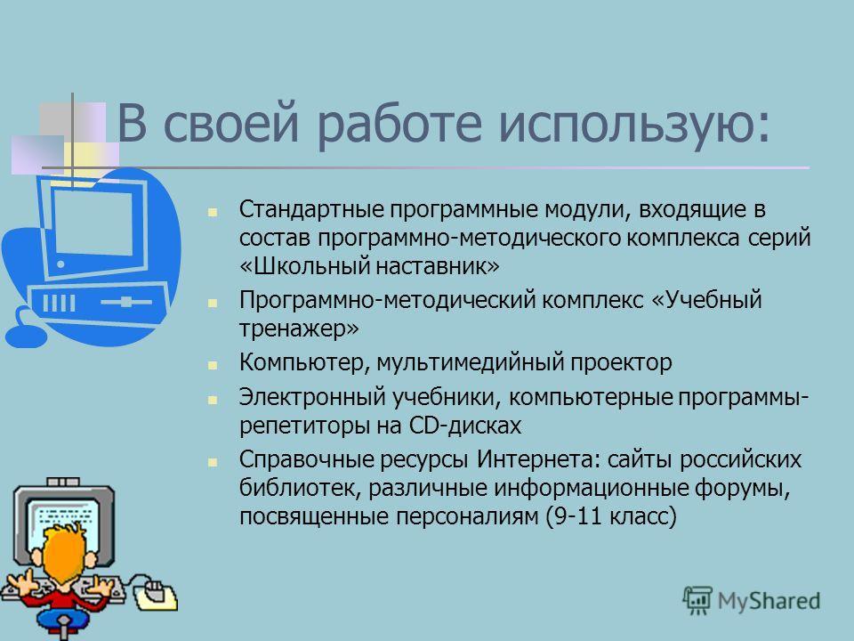 В своей работе использую: Стандартные программные модули, входящие в состав программно-методического комплекса серий «Школьный наставник» Программно-методический комплекс «Учебный тренажер» Компьютер, мультимедийный проектор Электронный учебники, ком