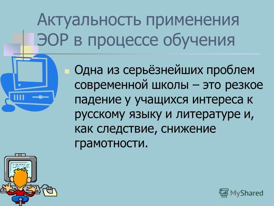 Актуальность применения ЭОР в процессе обучения Одна из серьёзнейших проблем современной школы – это резкое падение у учащихся интереса к русскому языку и литературе и, как следствие, снижение грамотности.