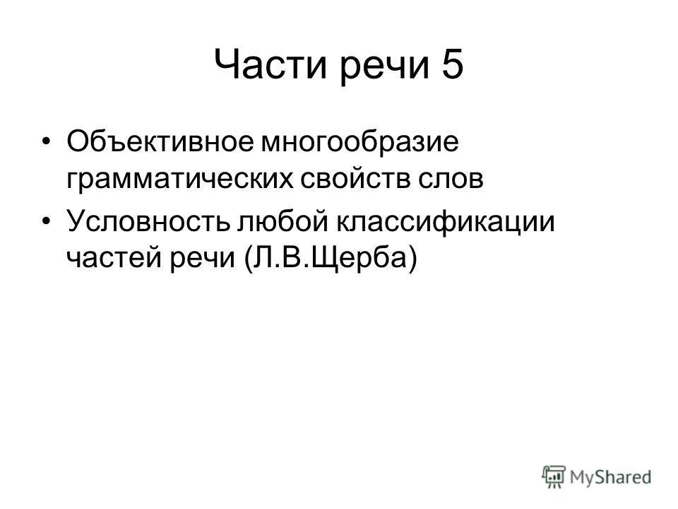 Части речи 5 Объективное многообразие грамматических свойств слов Условность любой классификации частей речи (Л.В.Щерба)