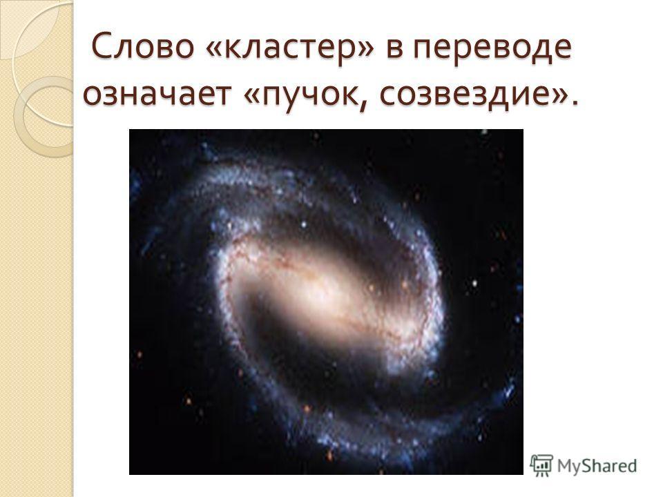 Слово « кластер » в переводе означает « пучок, созвездие ».