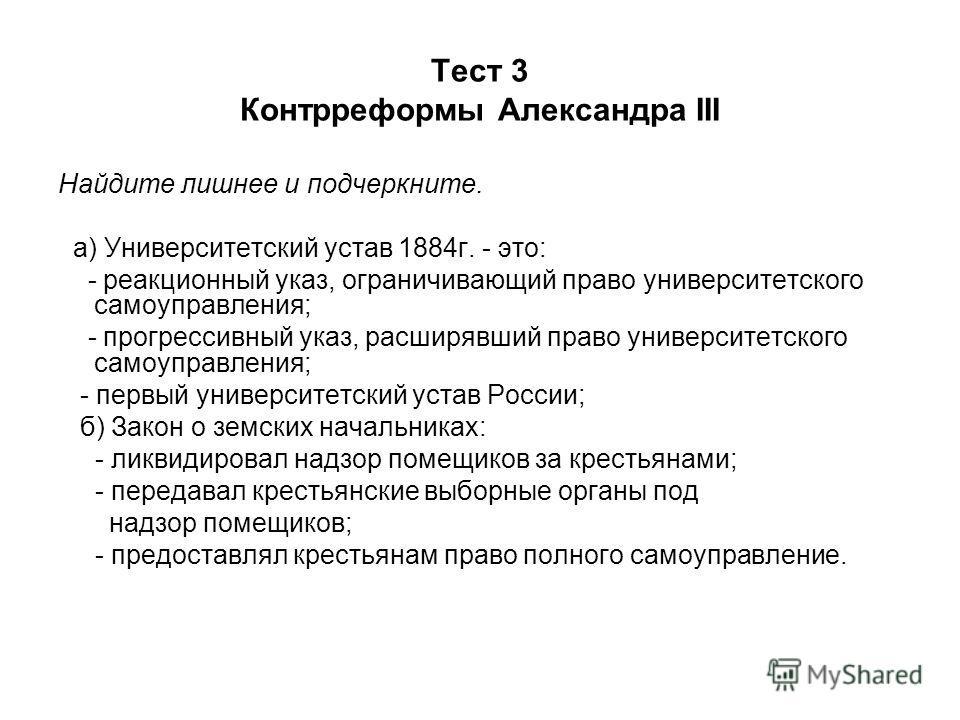 Тест 3 Контрреформы Александра III Найдите лишнее и подчеркните. а) Университетский устав 1884 г. - это: - реакционный указ, ограничивающий право университетского самоуправления; - прогрессивный указ, расширявший право университетского самоуправления