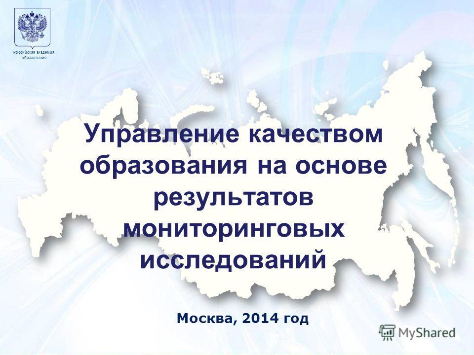 Учимся для жизни 1 Москва 7 декабря 2010 года Образец заголовка 1 Российская академия образования Москва, 2014 год Управление качеством образования на основе результатов мониторинговых исследований Российская академия образования