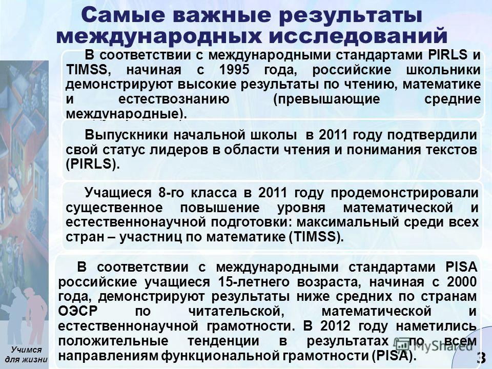 Учимся для жизни 3 Самые важные результаты международных исследований В соответствии с международными стандартами PIRLS и TIMSS, начиная с 1995 года, российские школьники демонстрируют высокие результаты по чтению, математике и естествознанию (превыш