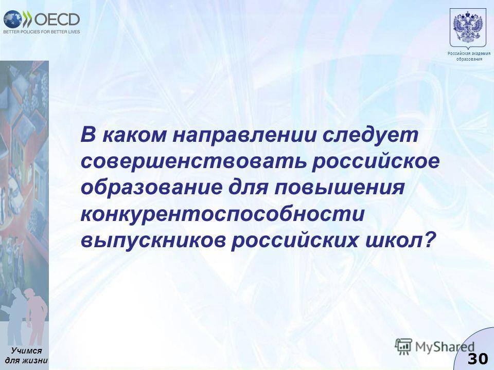 Учимся для жизни 30 В каком направлении следует совершенствовать российское образование для повышения конкурентоспособности выпускников российских школ? Российская академия образования