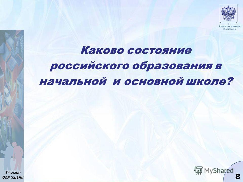 Учимся для жизни 8 Каково состояние российского образования в начальной и основной школе? Российская академия образования