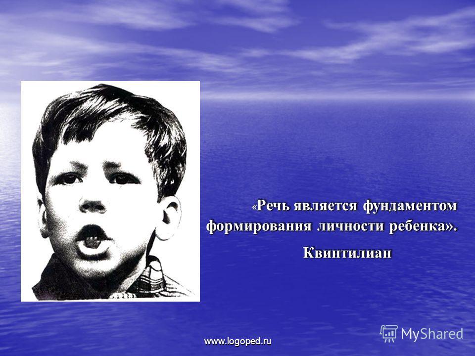 Речь является фундаментом формирования личности ребенка». « Речь является фундаментом формирования личности ребенка».Квинтилиан Квинтилиан www.logoped.ru