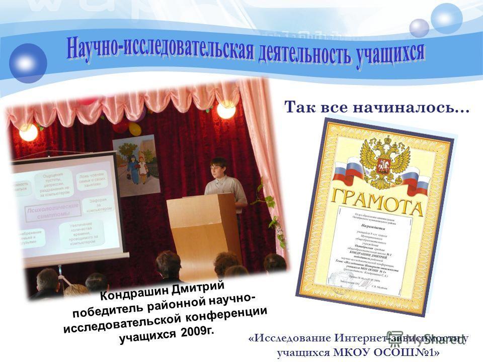 Кондрашин Дмитрий победитель районной научно- исследовательской конференции учащихся 2009 г. Так все начиналось… «Исследование Интернет-зависимости у учащихся МКОУ ОСОШ1»