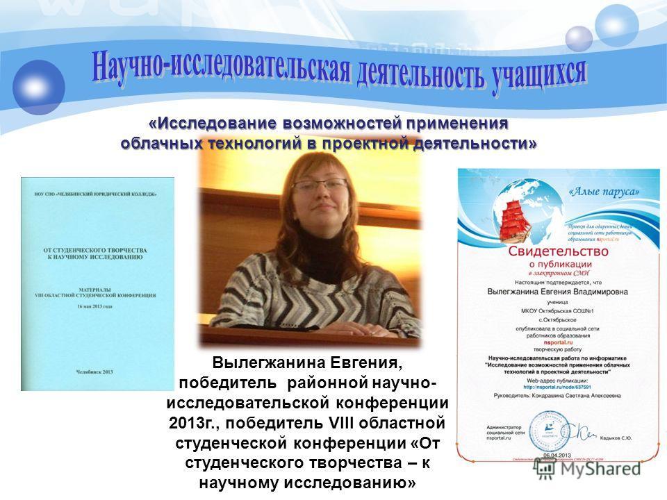 Вылегжанина Евгения, победитель районной научно- исследовательской конференции 2013 г., победитель VIII областной студенческой конференции «От студенческого творчества – к научному исследованию» «Исследование возможностей применения облачных технолог