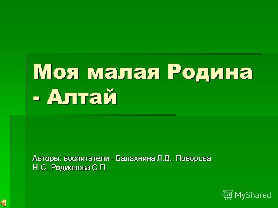 Моя малая Родина - Алтай Авторы: воспитатели - Балахнина Л.В., Поворова Н.С.,Родионова С.П.