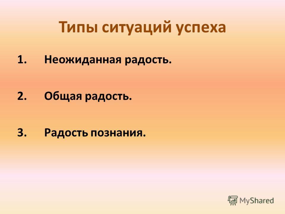Типы ситуаций успеха 1. Неожиданная радость. 2. Общая радость. 3. Радость познания.