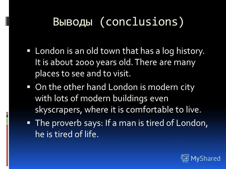 Выводы (conclusions) London is an old town that has a log history. It is about 2000 years old. There are many places to see and to visit. On the other hand London is modern city with lots of modern buildings even skyscrapers, where it is comfortable