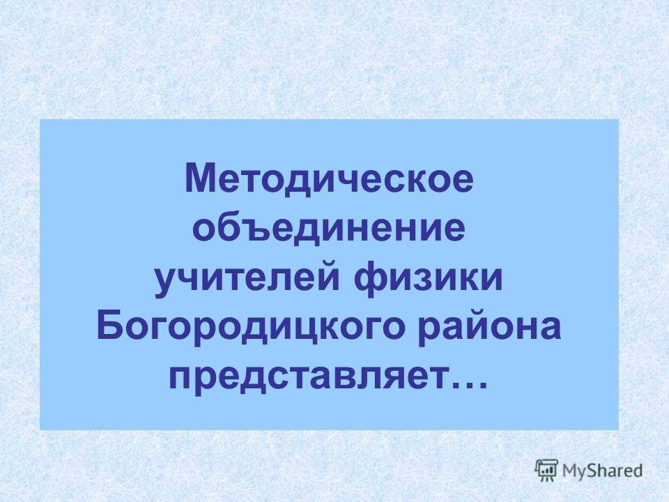 Методическое объединение учителей физики Богородицкого района представляет…
