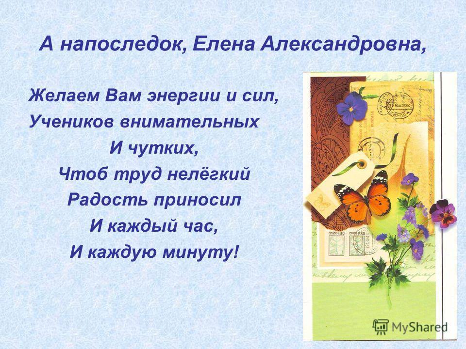 А напоследок, Елена Александровна, Желаем Вам энергии и сил, Учеников внимательных И чутких, Чтоб труд нелёгкий Радость приносил И каждый час, И каждую минуту!