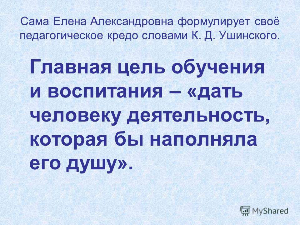Сама Елена Александровна формулирует своё педагогическое кредо словами К. Д. Ушинского. Главная цель обучения и воспитания – «дать человеку деятельность, которая бы наполняла его душу».