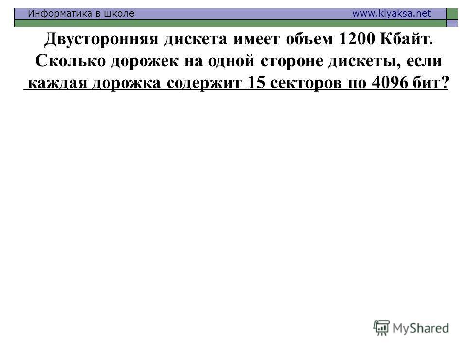 Информатика в школе www.klyaksa.netwww.klyaksa.net Двусторонняя дискета имеет объем 1200 Кбайт. Сколько дорожек на одной стороне дискеты, если каждая дорожка содержит 15 секторов по 4096 бит?