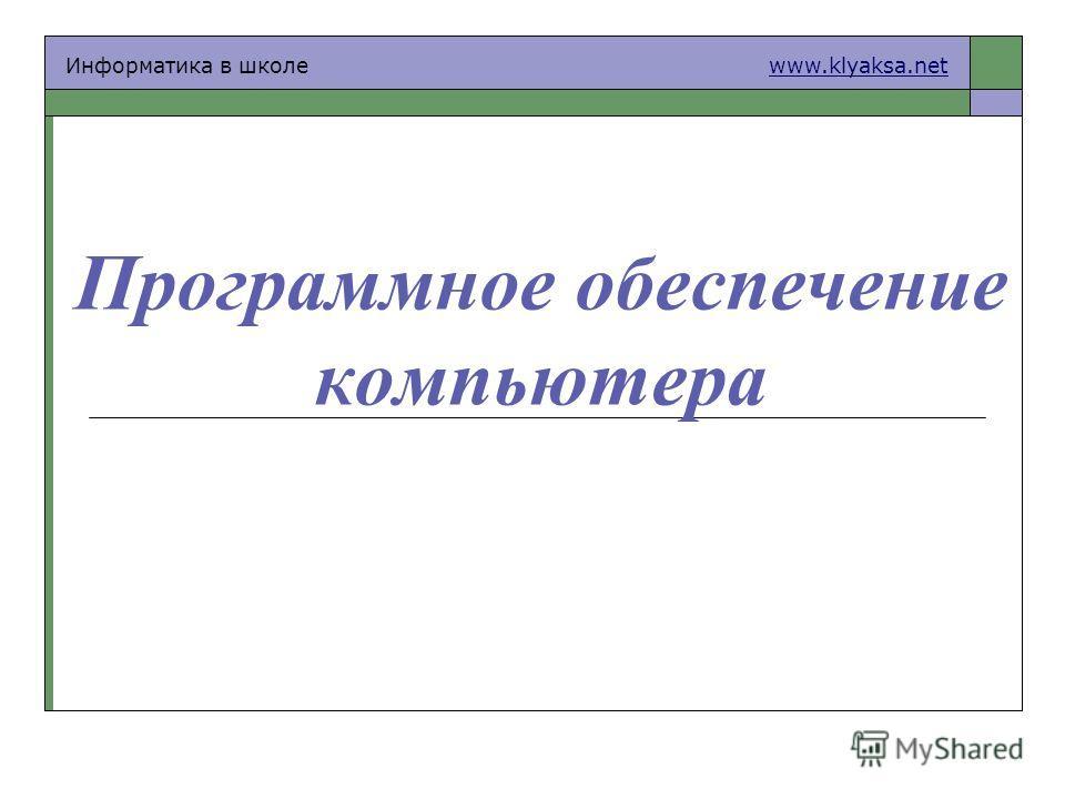Информатика в школе www.klyaksa.netwww.klyaksa.net Программное обеспечение компьютера