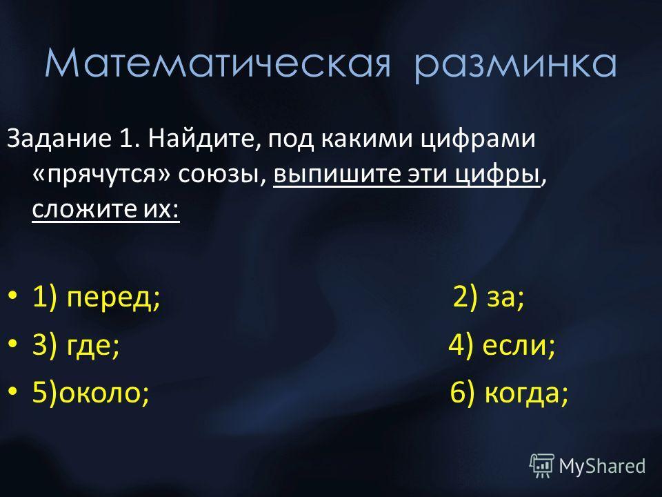 Математическая разминка Задание 1. Найдите, под какими цифрами «прячутся» союзы, выпишите эти цифры, сложите их: 1) перед; 2) за; 3) где; 4) если; 5)около; 6) когда;