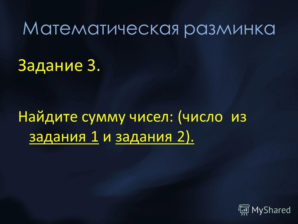 Математическая разминка Задание 3. Найдите сумму чисел: (число из задания 1 и задания 2).