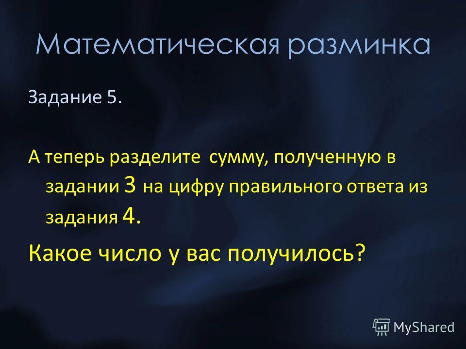 Математическая разминка Задание 5. А теперь разделите сумму, полученную в задании 3 на цифру правильного ответа из задания 4. Какое число у вас получилось?