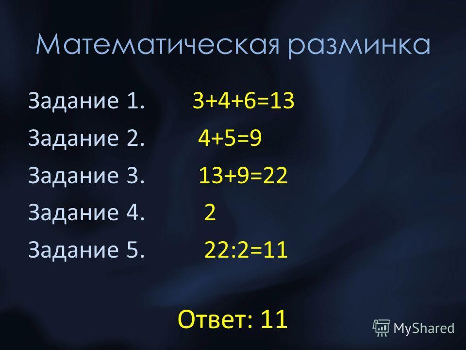 Математическая разминка Задание 1. 3+4+6=13 Задание 2. 4+5=9 Задание 3. 13+9=22 Задание 4. 2 Задание 5. 22:2=11 Ответ: 11