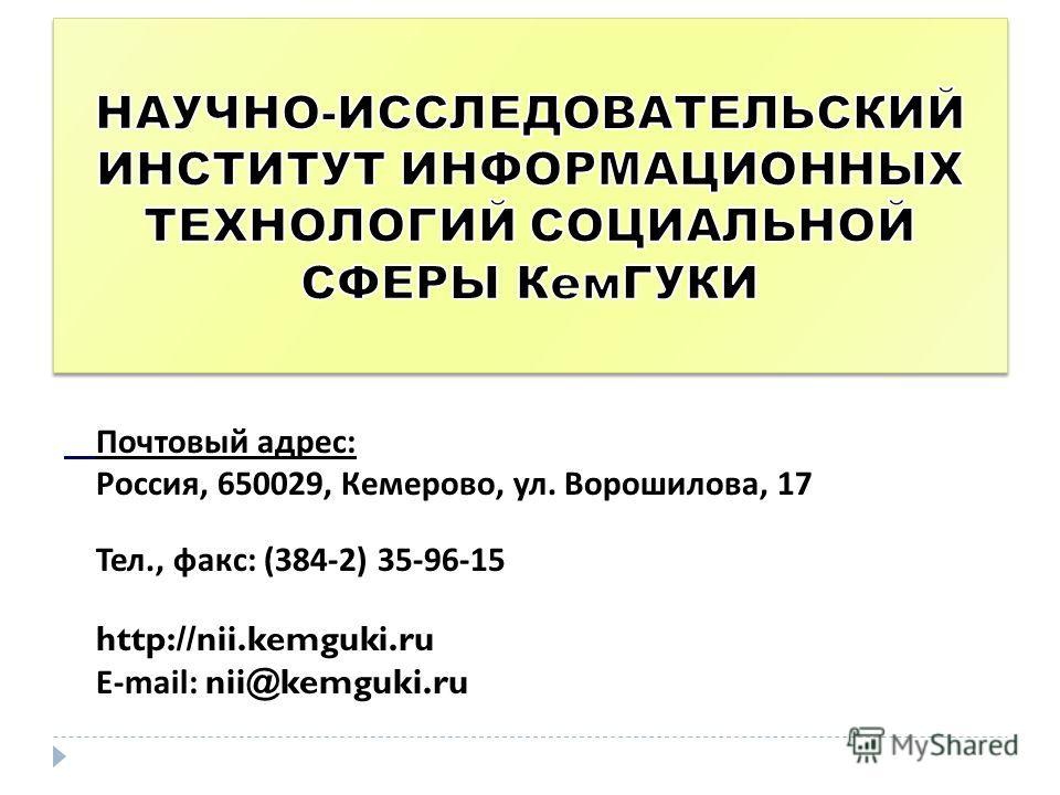 Почтовый адрес : Россия, 650029, Кемерово, ул. Ворошилова, 17 Тел., факс : (384-2) 35-96-15 http://nii.kemguki.ru E-mail: nii@kemguki.ru