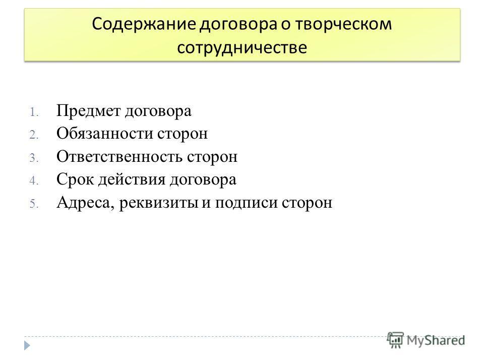 Содержание договора о творческом сотрудничестве 1. Предмет договора 2. Обязанности сторон 3. Ответственность сторон 4. Срок действия договора 5. Адреса, реквизиты и подписи сторон