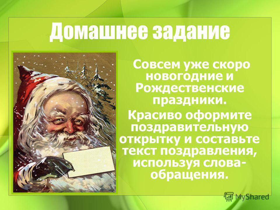 Домашнее задание Совсем уже скоро новогодние и Рождественские праздники. Красиво оформите поздравительную открытку и составьте текст поздравления, используя слова- обращения.