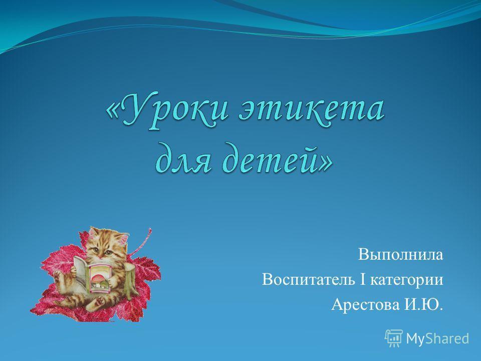 Выполнила Воспитатель I категории Арестова И.Ю.