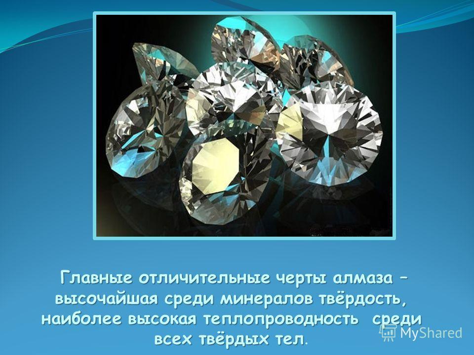 Главные отличительные черты алмаза – высочайшая среди минералов твёрдость, наиболее высокая теплопроводность среди всех твёрдых тел Главные отличительные черты алмаза – высочайшая среди минералов твёрдость, наиболее высокая теплопроводность среди все