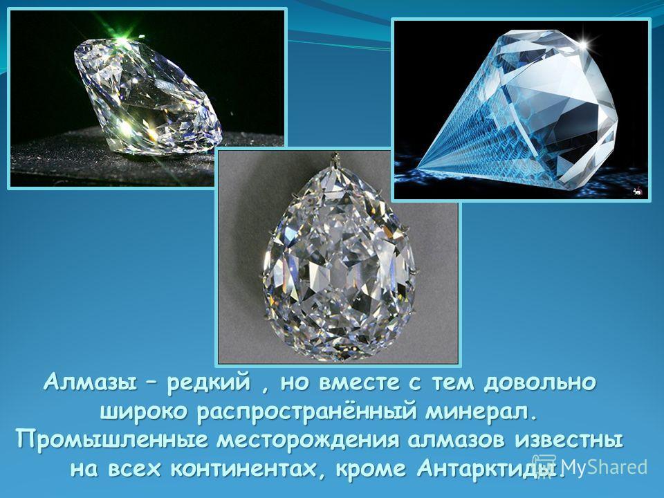 Алмазы – редкий, но вместе с тем довольно широко распространённый минерал. Промышленные месторождения алмазов известны на всех континентах, кроме Антарктиды.