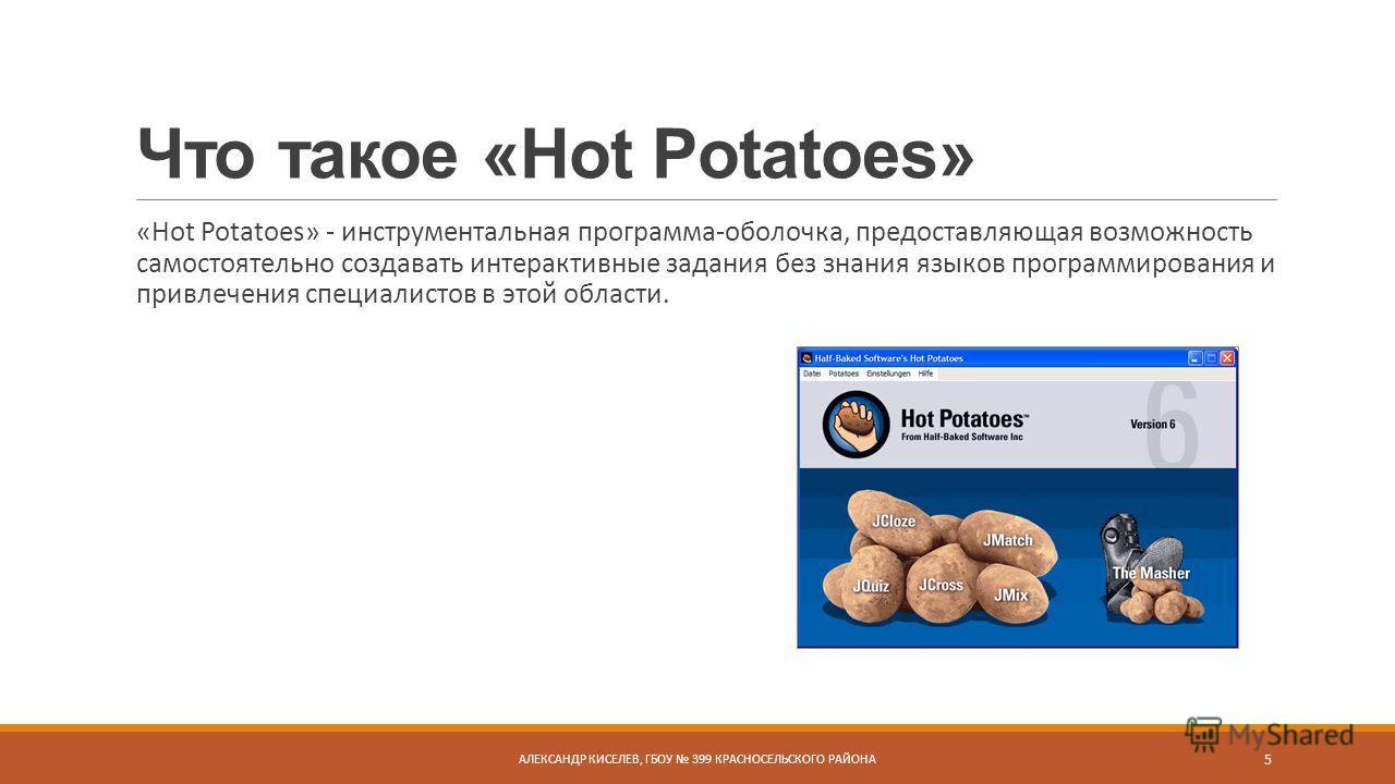 Что такое «Hot Potatoes» «Hot Potatoes» - инструментальная программа-оболочка, предоставляющая возможность самостоятельно создавать интерактивные задания без знания языков программирования и привлечения специалистов в этой области. АЛЕКСАНДР КИСЕЛЕВ,