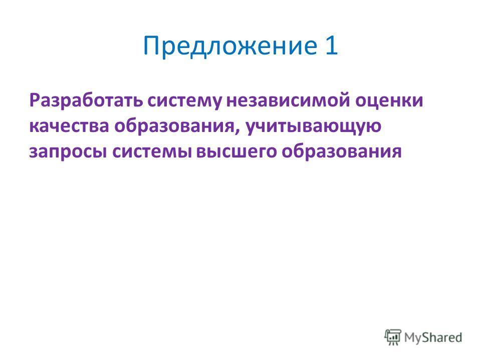 Предложение 1 Разработать систему независимой оценки качества образования, учитывающую запросы системы высшего образования