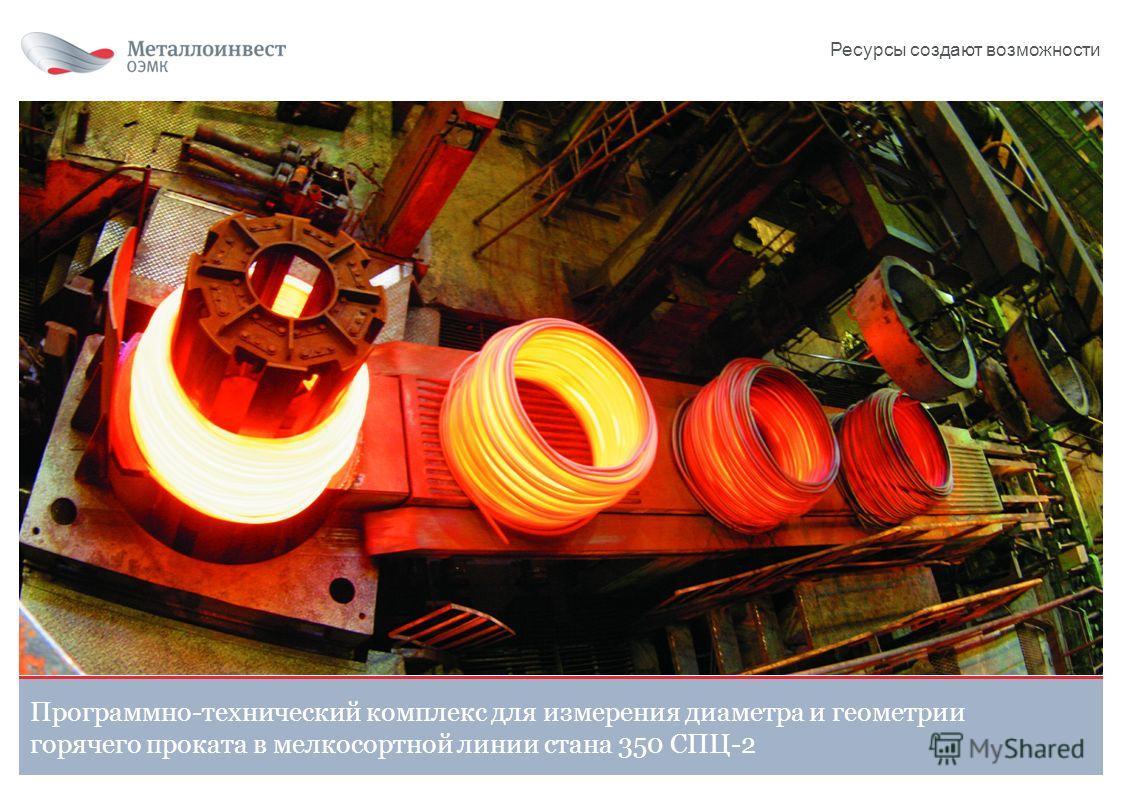 Программно-технический комплекс для измерения диаметра и геометрии горячего проката в мелкосортной линии стана 350 СПЦ-2 Ресурсы создают возможности