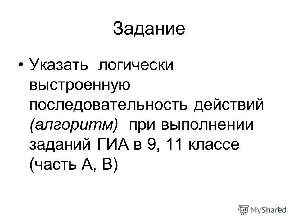 Задание Указать логически выстроенную последовательность действий (алгоритм) при выполнении заданий ГИА в 9, 11 классе (часть А, В) 1