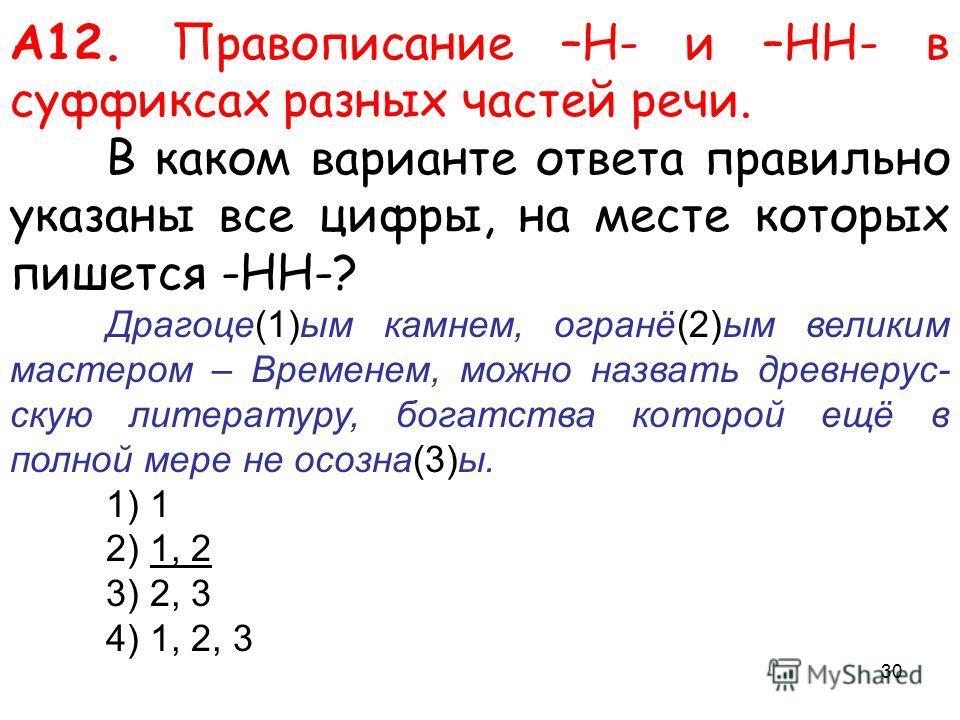 А12. Правописание –Н- и –НН- в суффиксах разных частей речи. В каком варианте ответа правильно указаны все цифры, на месте которых пишется -НН-? Драгоце(1)ым камнем, огранё(2)ым великим мастером – Временем, можно назвать древнерус- скую литературу, б