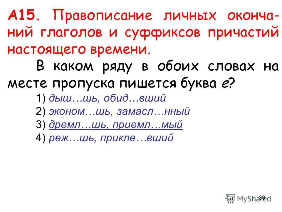 А15. Правописание личных оконча- ний глаголов и суффиксов причастий настоящего времени. В каком ряду в обоих словах на месте пропуска пишется буква е? 1) дыш…шь, обид…вший 2) эконом…шь, замасл…нный 3) дремл…шь, приемл…мый 4) реж…шь, прикле…вший 33