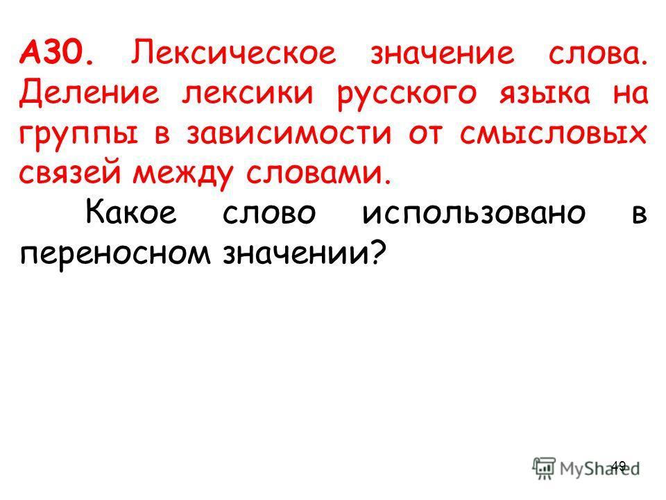 А30. Лексическое значение слова. Деление лексики русского языка на группы в зависимости от смысловых связей между словами. Какое слово использовано в переносном значении? 49
