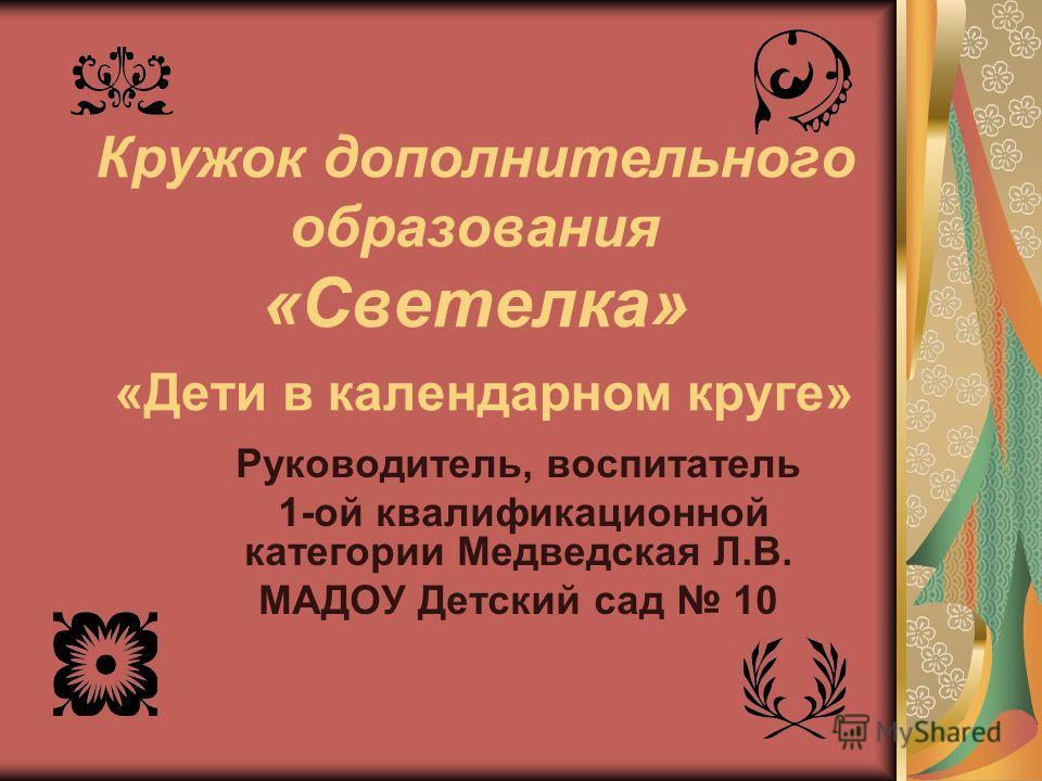 Кружок дополнительного образования «Светелка» «Дети в календарном круге» Руководитель, воспитатель 1-ой квалификационной категории Медведская Л.В. МАДОУ Детский сад 10