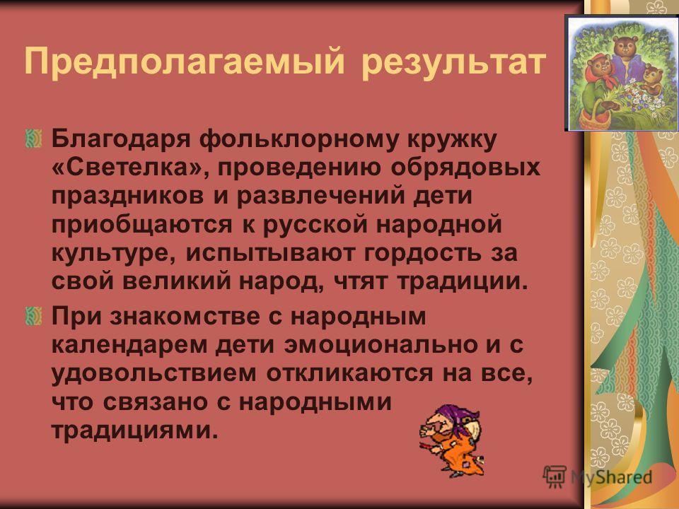 Предполагаемый результат Благодаря фольклорному кружку «Светелка», проведению обрядовых праздников и развлечений дети приобщаются к русской народной культуре, испытывают гордость за свой великий народ, чтят традиции. При знакомстве с народным календа
