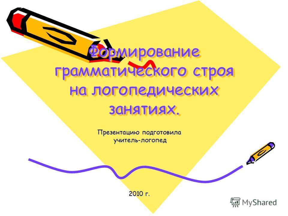 Формирование грамматического строя на логопедических занятиях. Презентацию подготовила учитель-логопед учитель-логопед 2010 г.