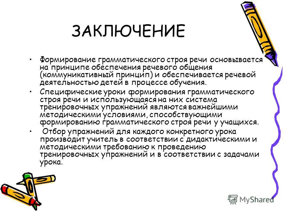 ЗАКЛЮЧЕНИЕ Формирование грамматического строя речи основывается на принципе обеспечения речевого общения (коммуникативный принцип) и обеспечивается речевой деятельностью детей в процессе обучения. Специфические уроки формирования грамматического стро