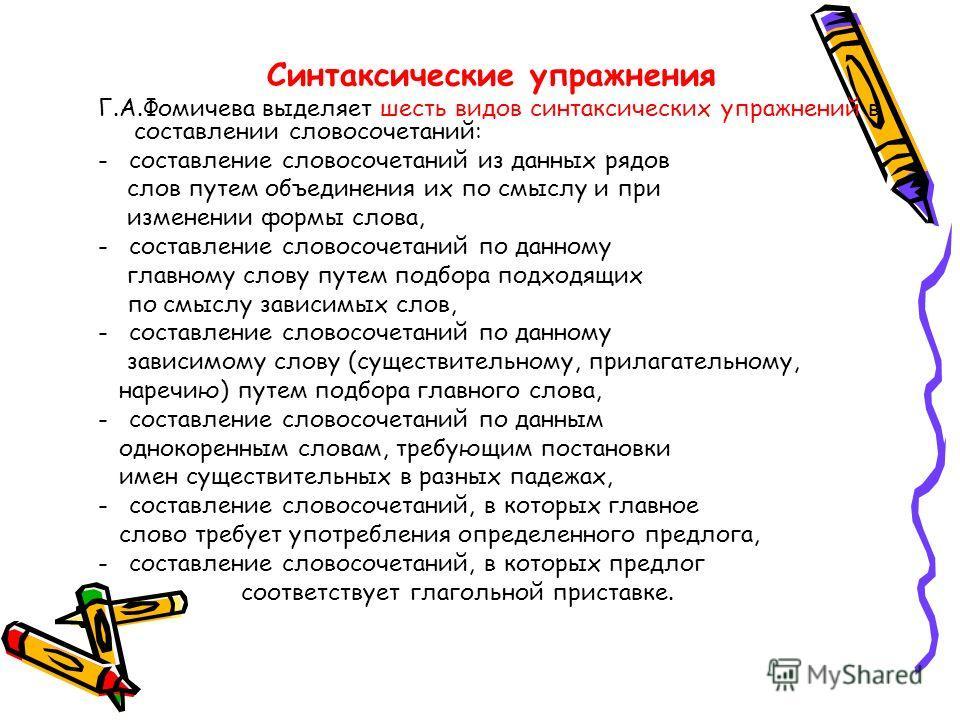 Синтаксические упражнения Г.А.Фомичева выделяет шесть видов синтаксических упражнений в составлении словосочетаний: - составление словосочетаний из данных рядов слов путем объединения их по смыслу и при изменении формы слова, - составление словосочет