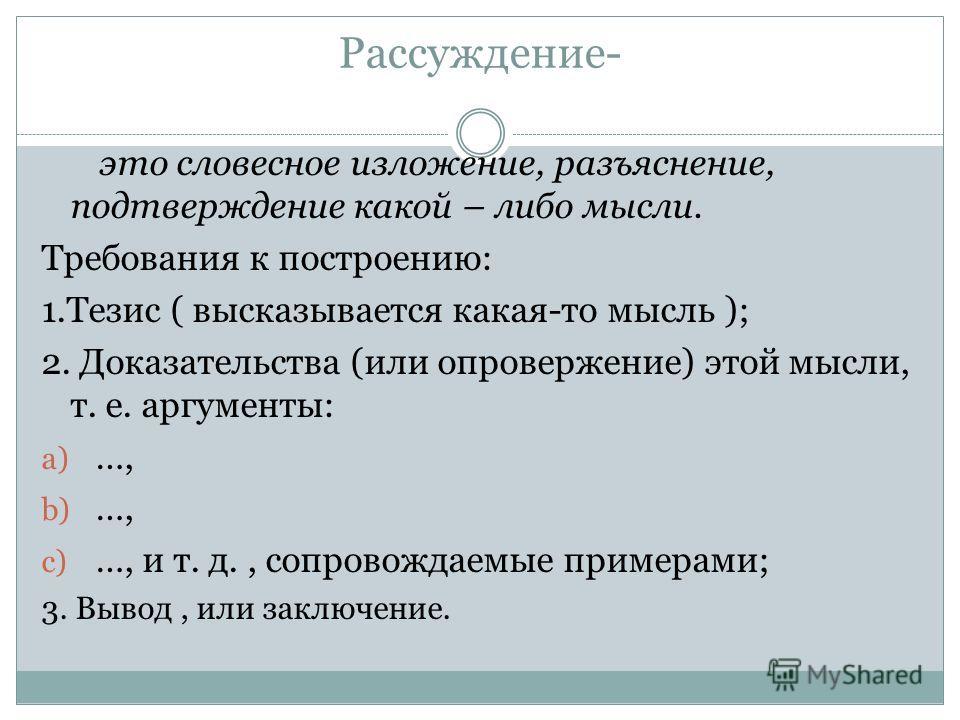 Рассуждение- это словесное изложение, разъяснение, подтверждение какой – либо мысли. Требования к построению: 1. Тезис ( высказывается какая-то мысль ); 2. Доказательства (или опровержение) этой мысли, т. е. аргументы: a) …, b) …, c) …, и т. д., сопр