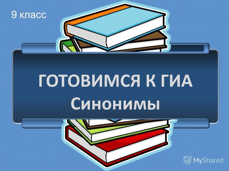 ГОТОВИМСЯ К ГИА Синонимы 9 класс